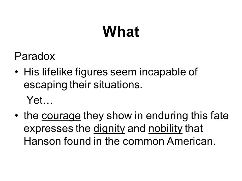 Paradox His lifelike figures seem incapable of escaping their situations. Yet… the courage they show in enduring this fate expresses the dignity and n
