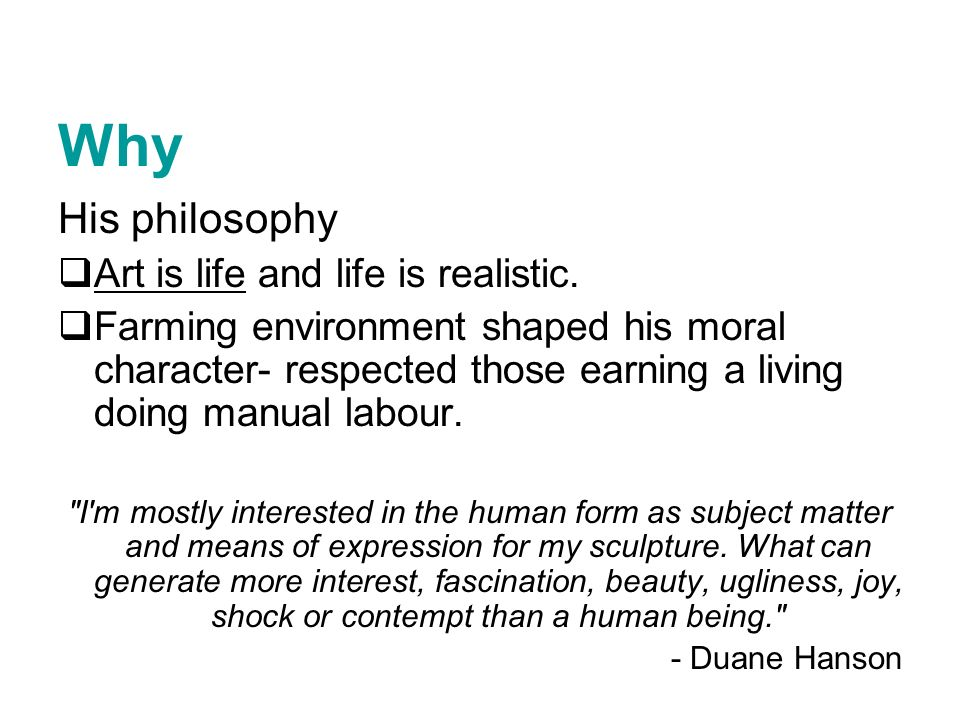 His philosophy Art is life and life is realistic. Farming environment shaped his moral character- respected those earning a living doing manual labour