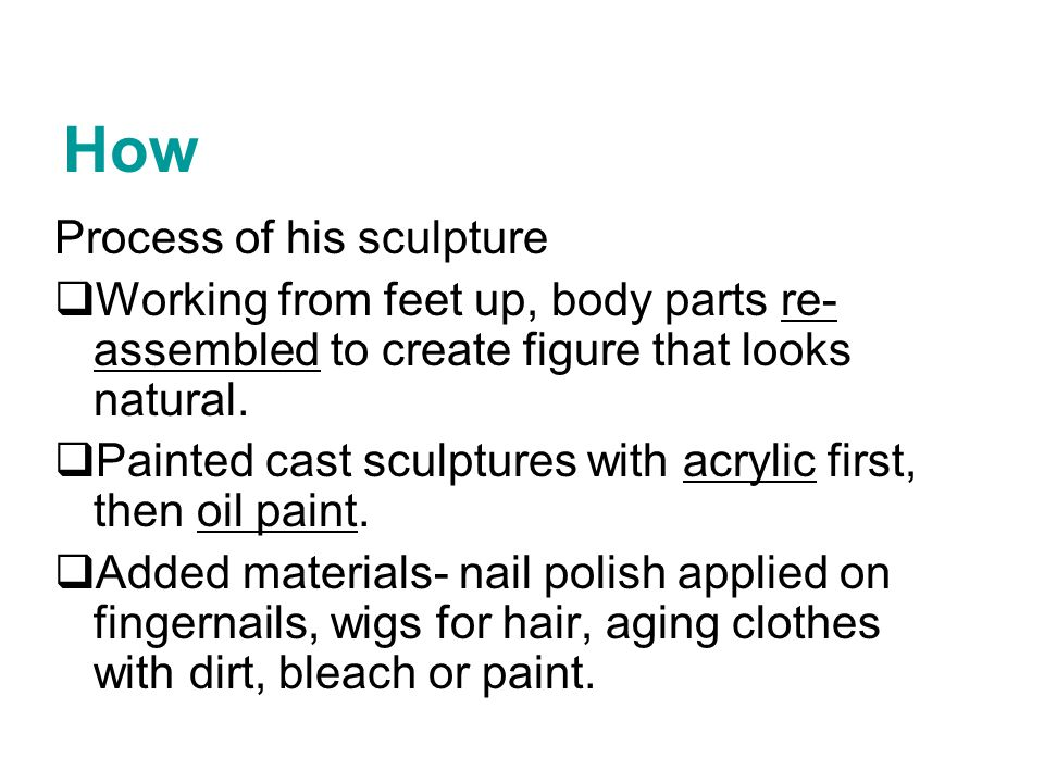 Process of his sculpture Working from feet up, body parts re- assembled to create figure that looks natural. Painted cast sculptures with acrylic firs