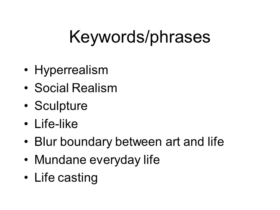 Keywords/phrases Hyperrealism Social Realism Sculpture Life-like Blur boundary between art and life Mundane everyday life Life casting