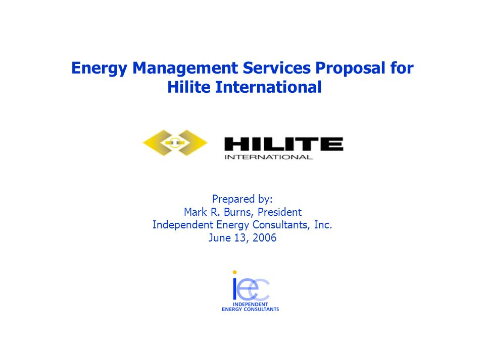 Energy Management Services Proposal for Hilite International Prepared by: Mark R. Burns, President Independent Energy Consultants, Inc. June 13, 2006