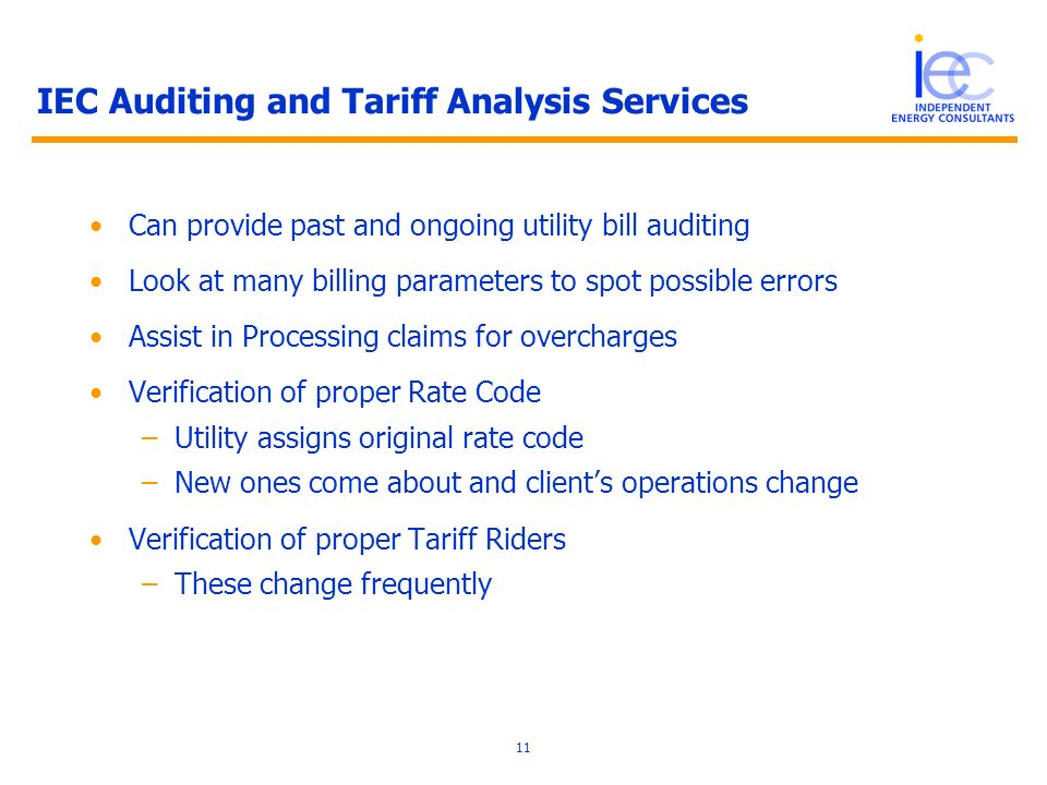 11 IEC Auditing and Tariff Analysis Services Can provide past and ongoing utility bill auditing Look at many billing parameters to spot possible errors Assist in Processing claims for overcharges Verification of proper Rate Code –Utility assigns original rate code –New ones come about and clients operations change Verification of proper Tariff Riders –These change frequently