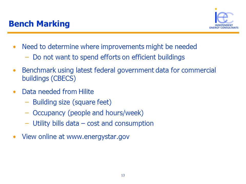 13 Bench Marking Need to determine where improvements might be needed –Do not want to spend efforts on efficient buildings Benchmark using latest federal government data for commercial buildings (CBECS) Data needed from Hilite –Building size (square feet) –Occupancy (people and hours/week) –Utility bills data – cost and consumption View online at