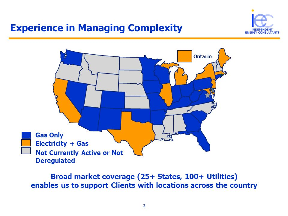 3 Gas Only Experience in Managing Complexity Broad market coverage (25+ States, 100+ Utilities) enables us to support Clients with locations across th