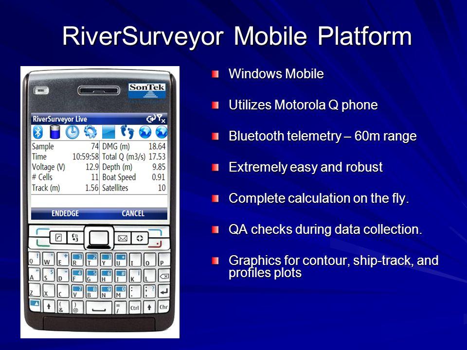 RiverSurveyor Mobile Platform Windows Mobile Utilizes Motorola Q phone Bluetooth telemetry – 60m range Extremely easy and robust Complete calculation