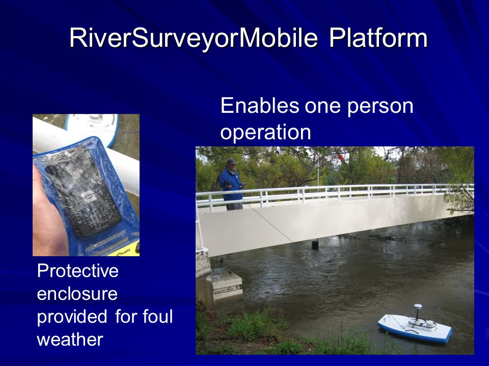 RiverSurveyorMobile Platform Enables one person operation Protective enclosure provided for foul weather