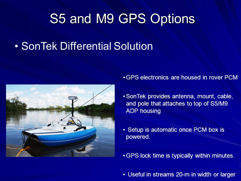 S5 and M9 GPS Options SonTek Differential Solution GPS electronics are housed in rover PCM SonTek provides antenna, mount, cable, and pole that attach