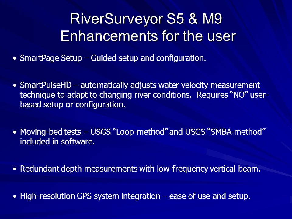 RiverSurveyor S5 Shallow range system 5 beams, dual frequency 4 beam Janus for velocity (3.0Mhz) 1 centered vertical beam (1.0 MHz) Velocity profiling range (0.06 m to 5.0 m * ) Vertical beam range (0.2 – 15 m) Discharge Measurement Range 0.3 to 5m referencing bottom tracking 0.3 to 15 m referencing GPS 2.4 diameter transducer housing Low-flow disturbance * Maximum profiling range can vary depending on conditions