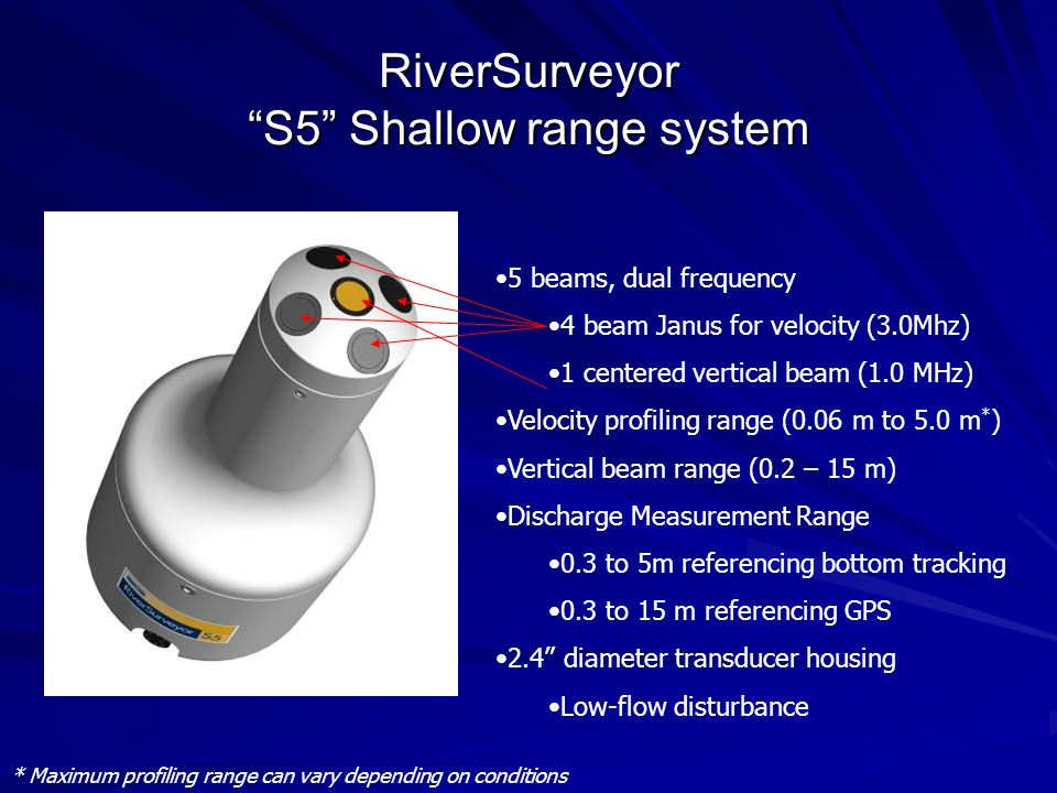 RiverSurveyor M9 Mid-Range system 9 beams, tri-frequency, dual Janus array 4 beam Janus for velocity (3.0Mhz) 4 beam Janus for velocity (1.0 MHz) 1 vertical beam (0.5 MHz) Velocity profiling range (0.06 m – 30.0 m*) Vertical beam range (80m) Discharge measurement range 0.3 to 30m referencing bottom-track 0.3 to 80 m referencing GPS * Max profiling range can vary depending on conditions