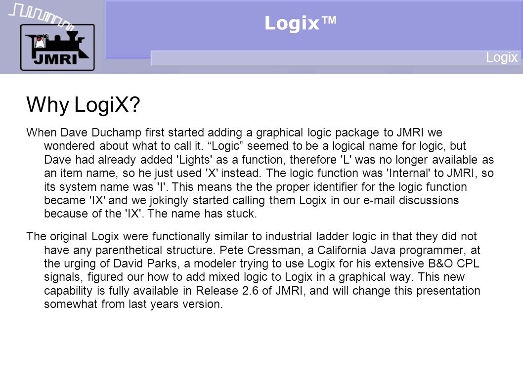 Logix Why LogiX? When Dave Duchamp first started adding a graphical logic package to JMRI we wondered about what to call it. Logic seemed to be a logi