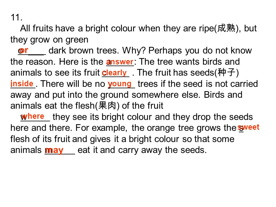 11. All fruits have a bright colour when they are ripe( ), but they grow on green o ___ dark brown trees. Why? Perhaps you do not know the reason. Her