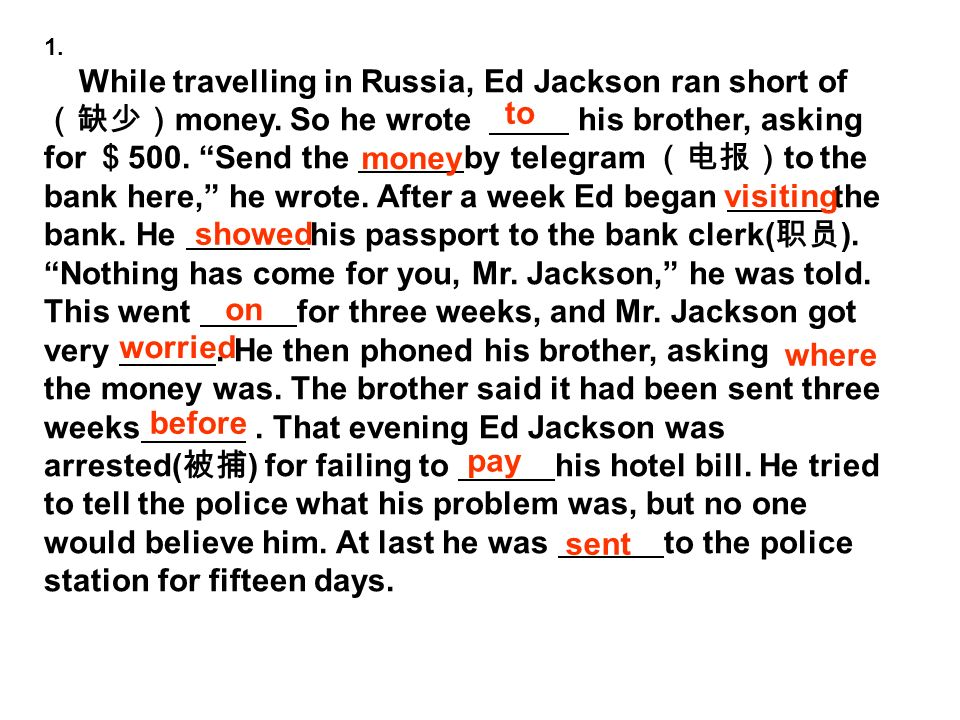 1. While travelling in Russia, Ed Jackson ran short of money. So he wrote his brother, asking for 500. Send the by telegram to the bank here, he wrote