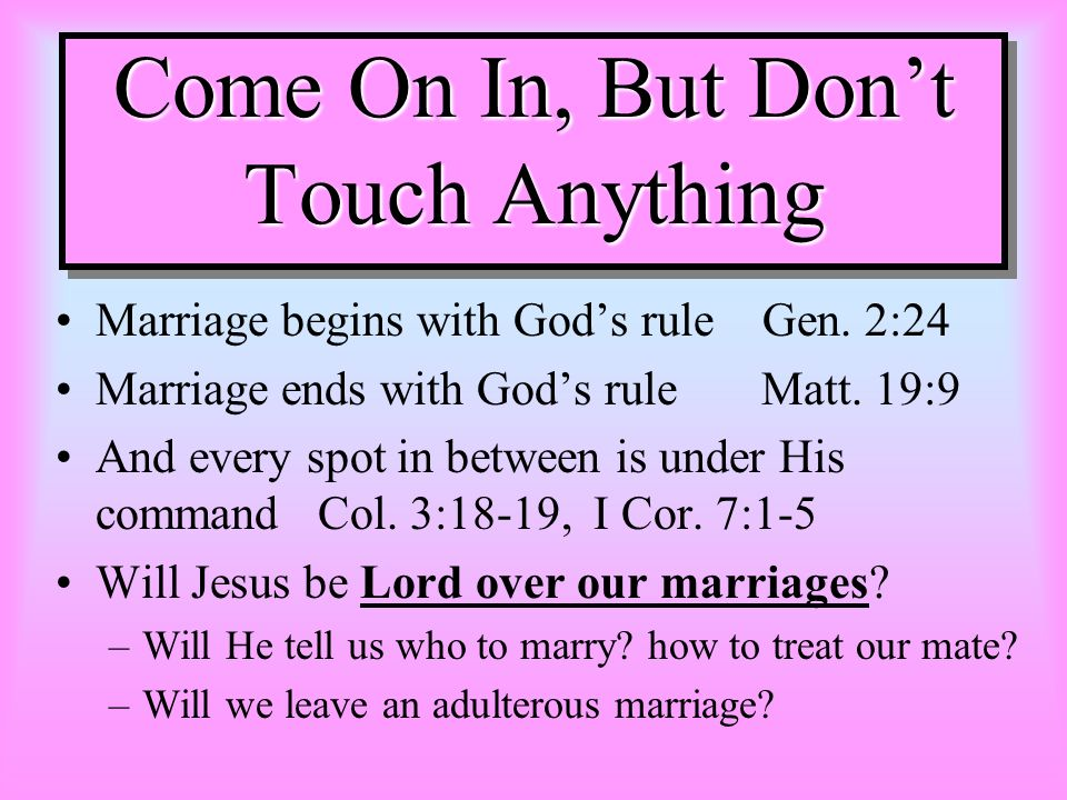 Come On In, But Dont Touch Anything Marriage begins with Gods rule Gen. 2:24 Marriage ends with Gods rule Matt. 19:9 And every spot in between is unde