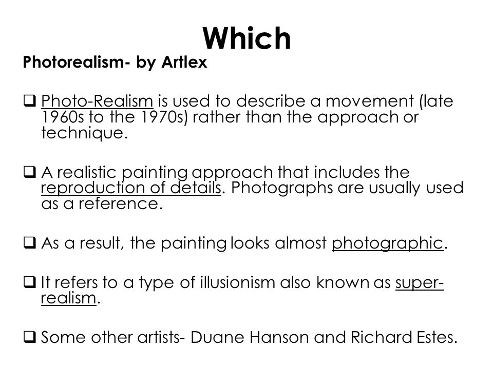 Which Photorealism- by Artlex Photo-Realism is used to describe a movement (late 1960s to the 1970s) rather than the approach or technique. A realisti