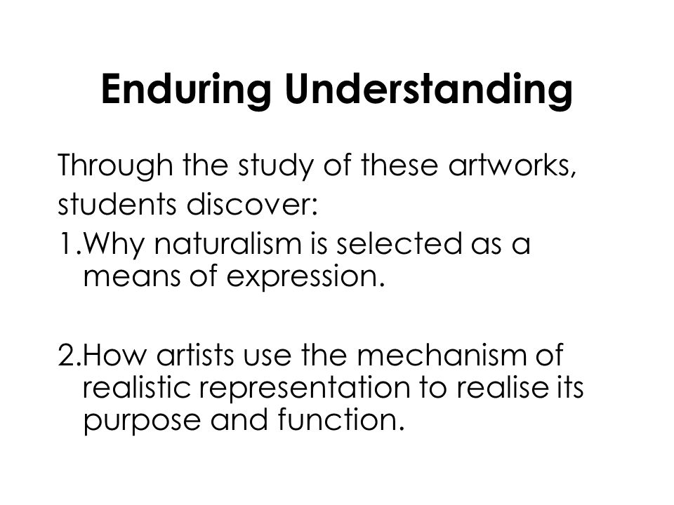 Enduring Understanding Through the study of these artworks, students discover: 1.Why naturalism is selected as a means of expression. 2.How artists us
