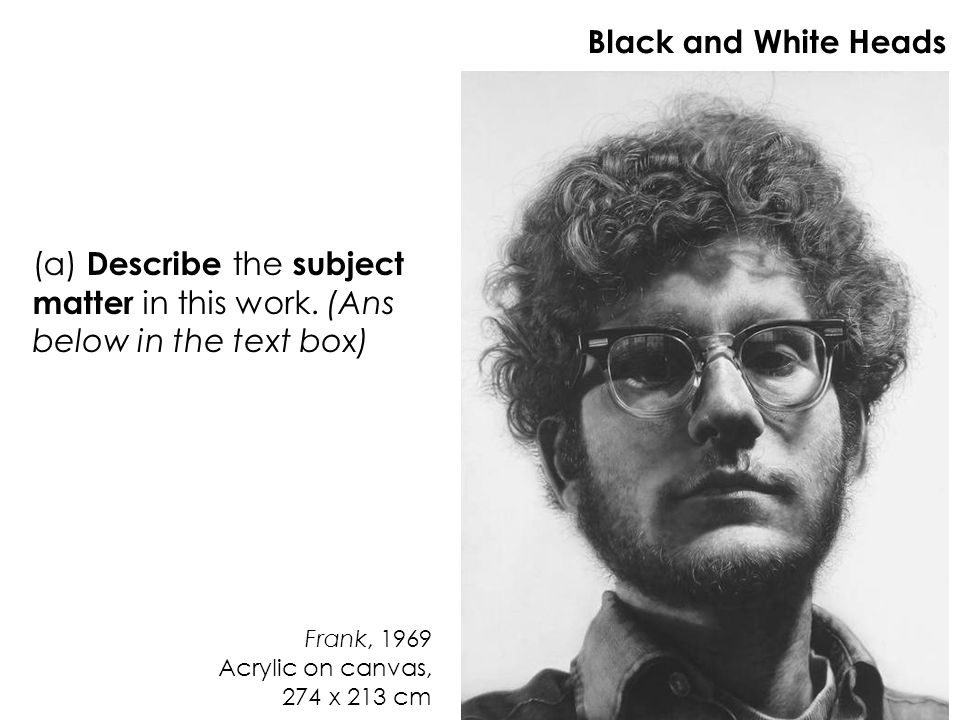 Frank, 1969 Acrylic on canvas, 274 x 213 cm Black and White Heads (a) Describe the subject matter in this work. (Ans below in the text box)