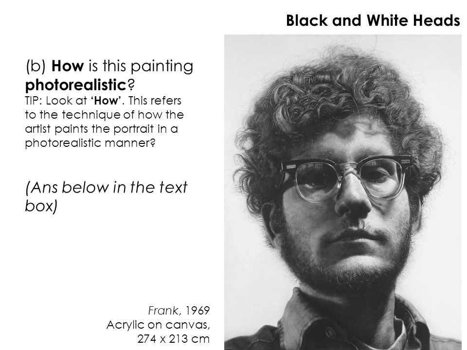 Frank, 1969 Acrylic on canvas, 274 x 213 cm Black and White Heads (b) How is this painting photorealistic ? TIP: Look at How. This refers to the techn