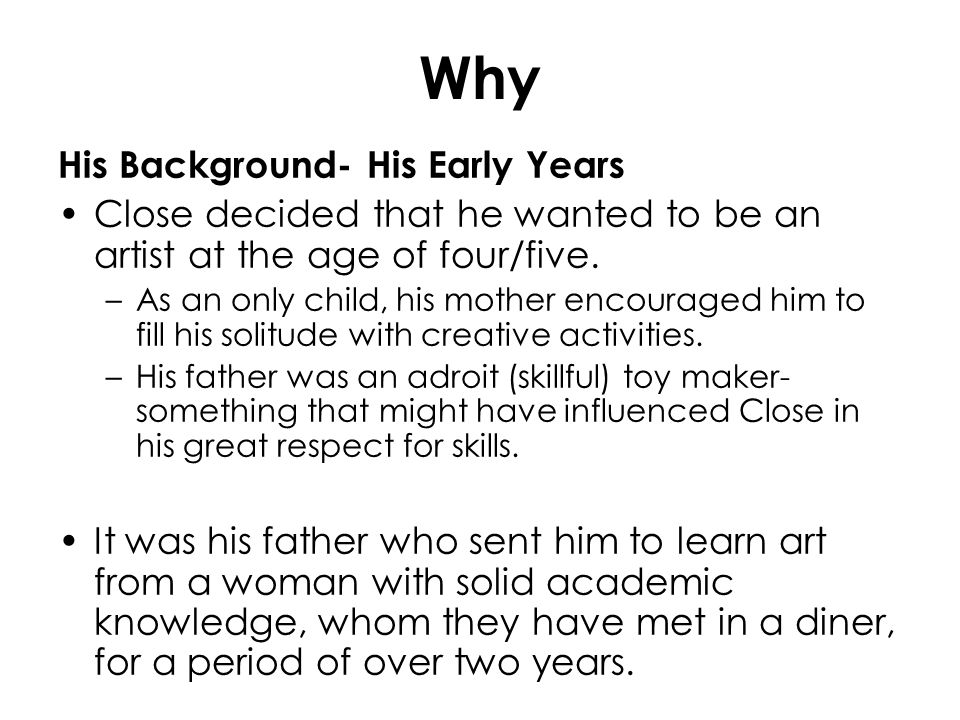 Why His Background- His Early Years Close decided that he wanted to be an artist at the age of four/five. –As an only child, his mother encouraged him