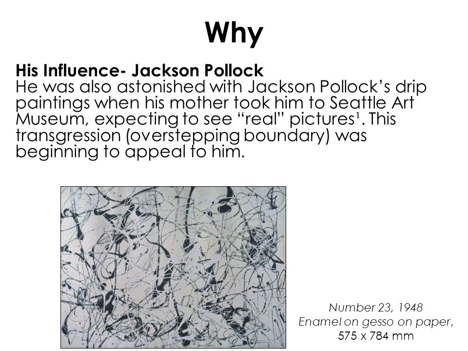 Why His Influence- Jackson Pollock He was also astonished with Jackson Pollocks drip paintings when his mother took him to Seattle Art Museum, expecti