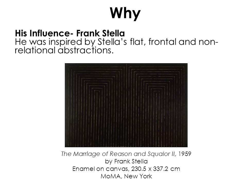 The Marriage of Reason and Squalor II, 1959 by Frank Stella Enamel on canvas, 230.5 x 337.2 cm MoMA, New York Why His Influence- Frank Stella He was i