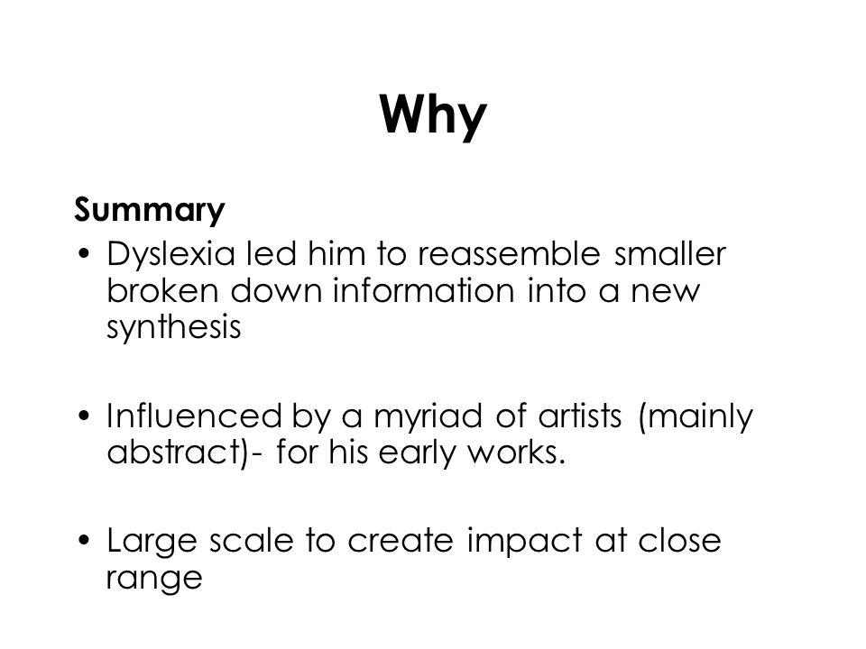 Why Summary Dyslexia led him to reassemble smaller broken down information into a new synthesis Influenced by a myriad of artists (mainly abstract)- f