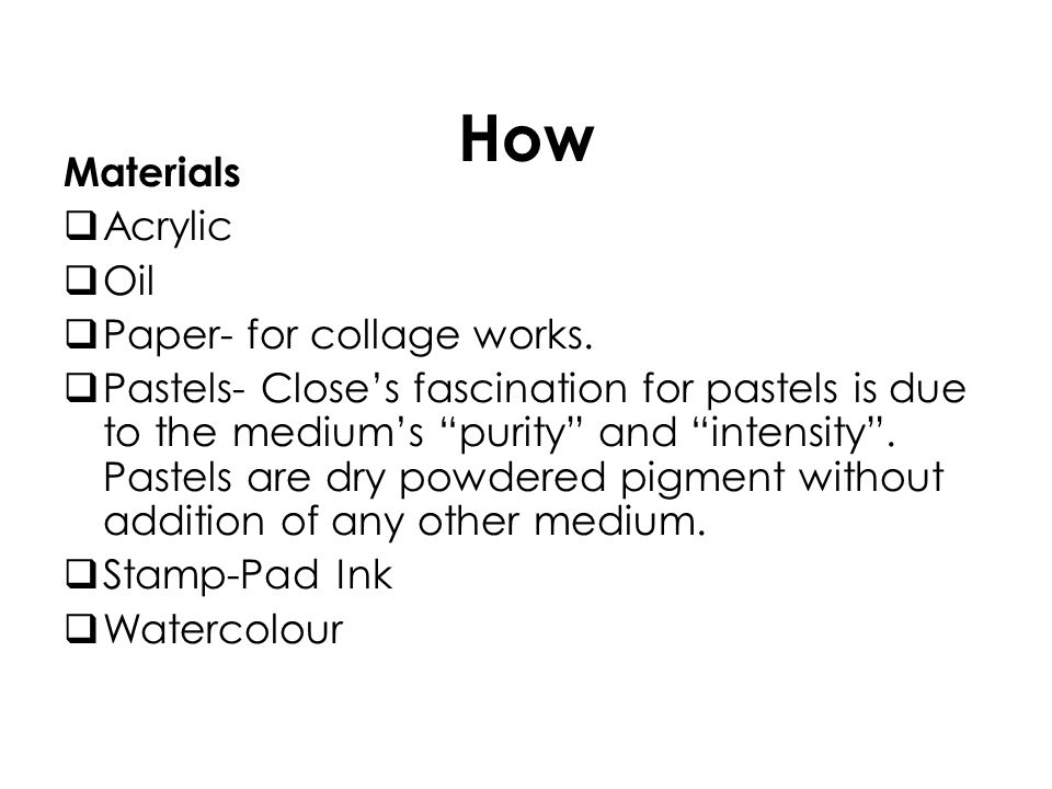 How Materials Acrylic Oil Paper- for collage works. Pastels- Closes fascination for pastels is due to the mediums purity and intensity. Pastels are dr