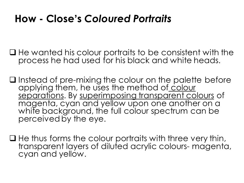 How - Close s Coloured Portraits He wanted his colour portraits to be consistent with the process he had used for his black and white heads. Instead o