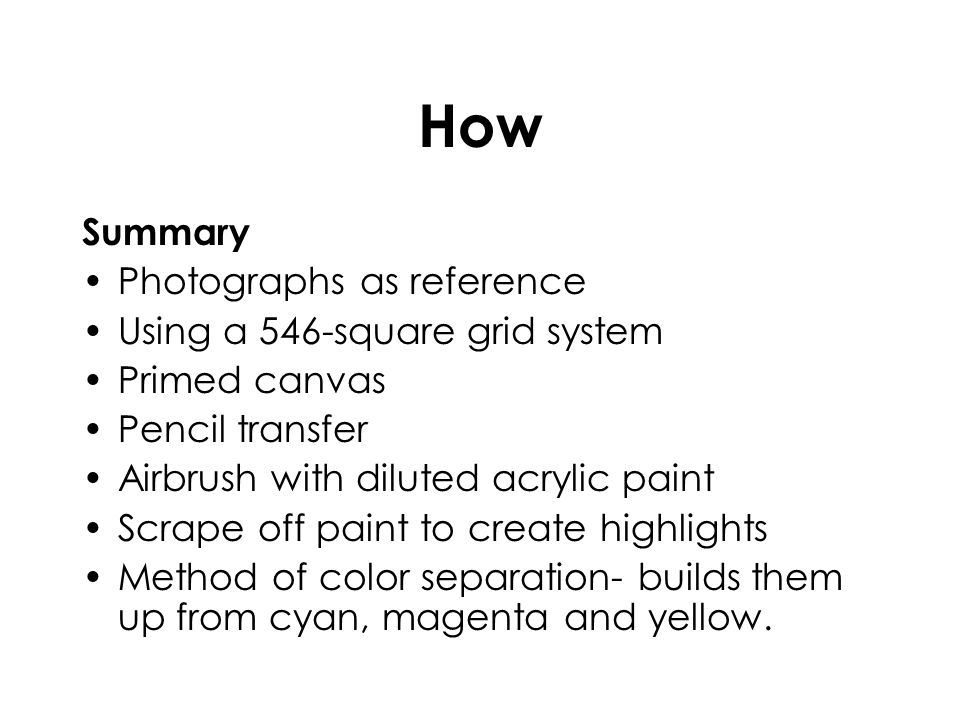 How Summary Photographs as reference Using a 546-square grid system Primed canvas Pencil transfer Airbrush with diluted acrylic paint Scrape off paint
