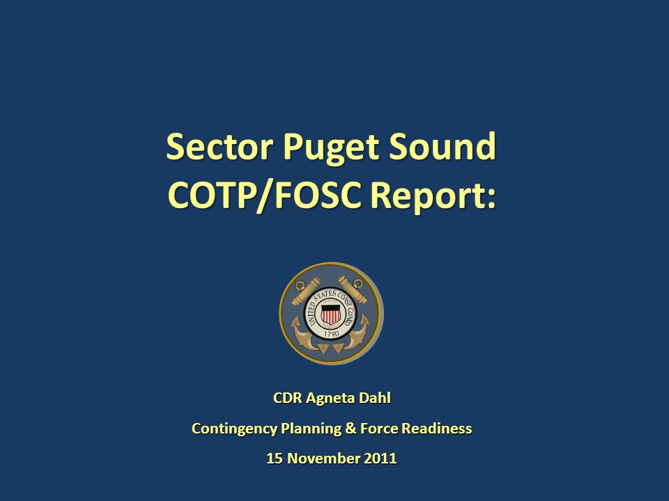 Sector Puget Sound COTP/FOSC Report: CDR Agneta Dahl Contingency Planning & Force Readiness 15 November 2011