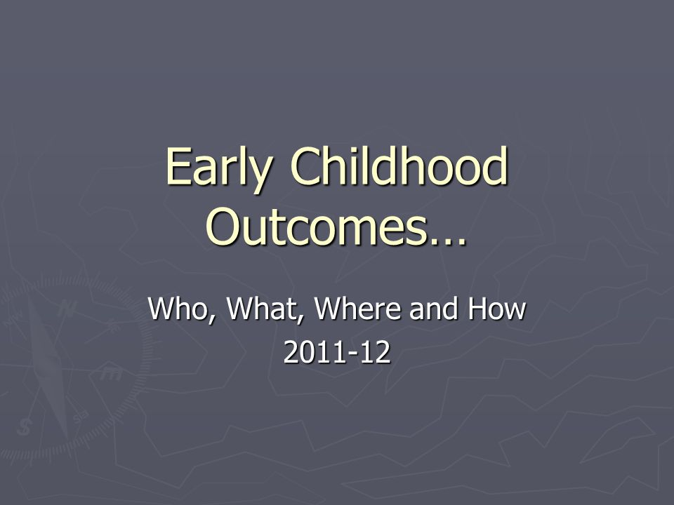 Early Childhood Outcomes… Who, What, Where and How 2011-12