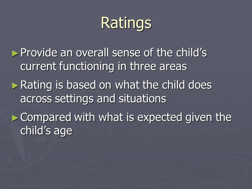 Ratings Provide an overall sense of the childs current functioning in three areas Provide an overall sense of the childs current functioning in three areas Rating is based on what the child does across settings and situations Rating is based on what the child does across settings and situations Compared with what is expected given the childs age Compared with what is expected given the childs age