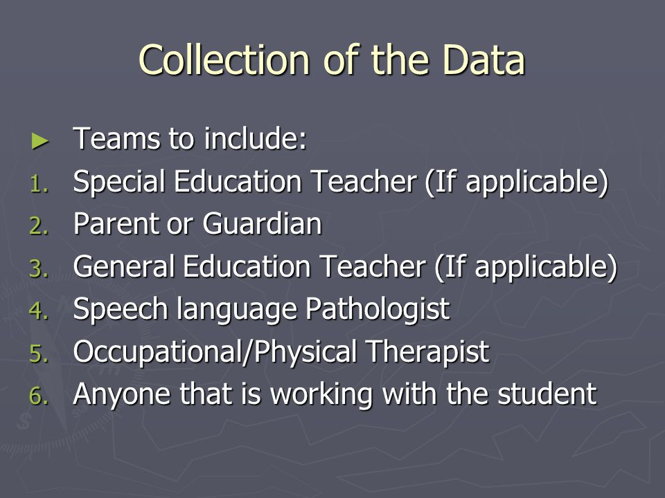 Collection of the Data Teams to include: Teams to include: 1. Special Education Teacher (If applicable) 2. Parent or Guardian 3. General Education Tea