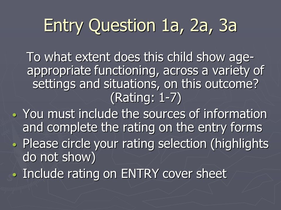 Entry Question 1a, 2a, 3a To what extent does this child show age- appropriate functioning, across a variety of settings and situations, on this outcome.