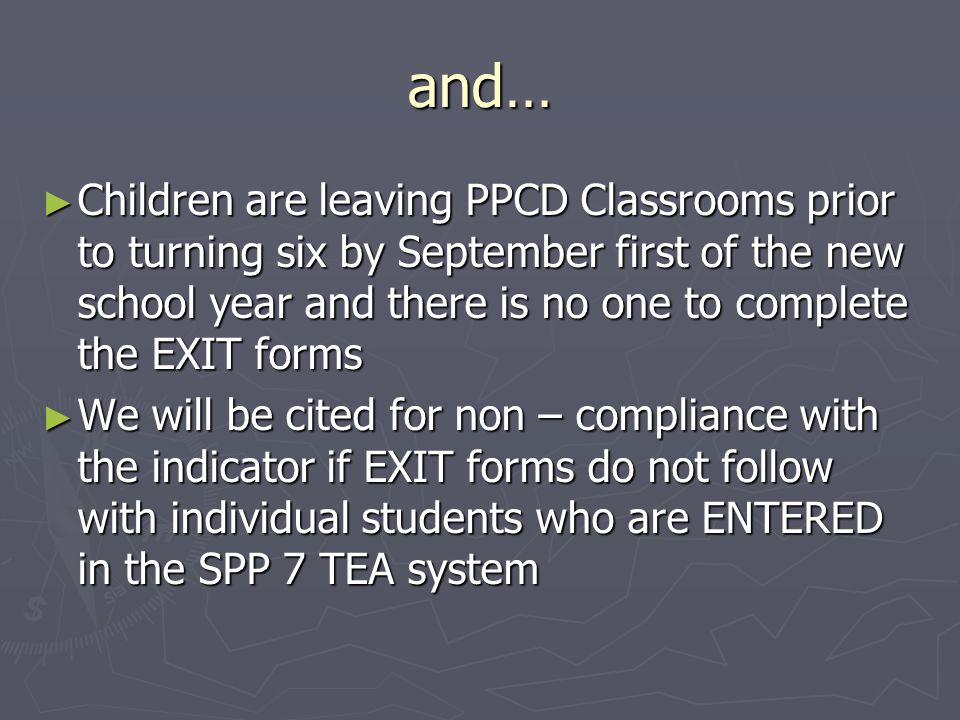 and… Children are leaving PPCD Classrooms prior to turning six by September first of the new school year and there is no one to complete the EXIT forms Children are leaving PPCD Classrooms prior to turning six by September first of the new school year and there is no one to complete the EXIT forms We will be cited for non – compliance with the indicator if EXIT forms do not follow with individual students who are ENTERED in the SPP 7 TEA system We will be cited for non – compliance with the indicator if EXIT forms do not follow with individual students who are ENTERED in the SPP 7 TEA system
