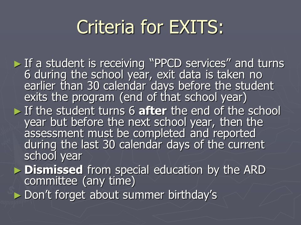 Criteria for EXITS: If a student is receiving PPCD services and turns 6 during the school year, exit data is taken no earlier than 30 calendar days before the student exits the program (end of that school year) If a student is receiving PPCD services and turns 6 during the school year, exit data is taken no earlier than 30 calendar days before the student exits the program (end of that school year) If the student turns 6 after the end of the school year but before the next school year, then the assessment must be completed and reported during the last 30 calendar days of the current school year If the student turns 6 after the end of the school year but before the next school year, then the assessment must be completed and reported during the last 30 calendar days of the current school year Dismissed from special education by the ARD committee (any time) Dismissed from special education by the ARD committee (any time) Dont forget about summer birthdays Dont forget about summer birthdays