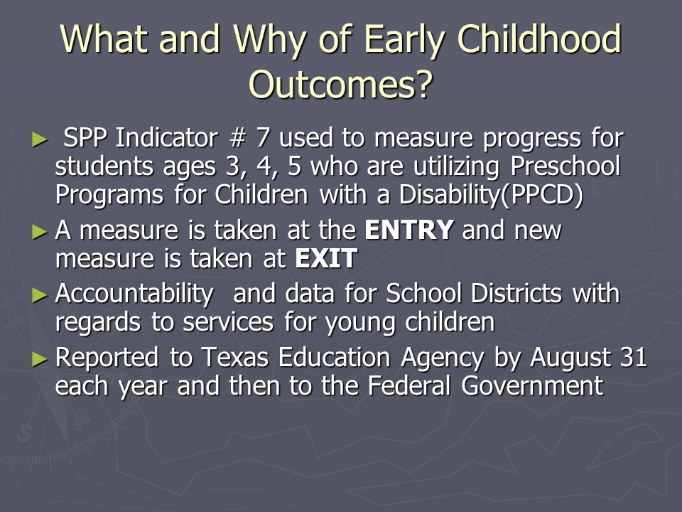 What and Why of Early Childhood Outcomes? SPP Indicator # 7 used to measure progress for students ages 3, 4, 5 who are utilizing Preschool Programs fo