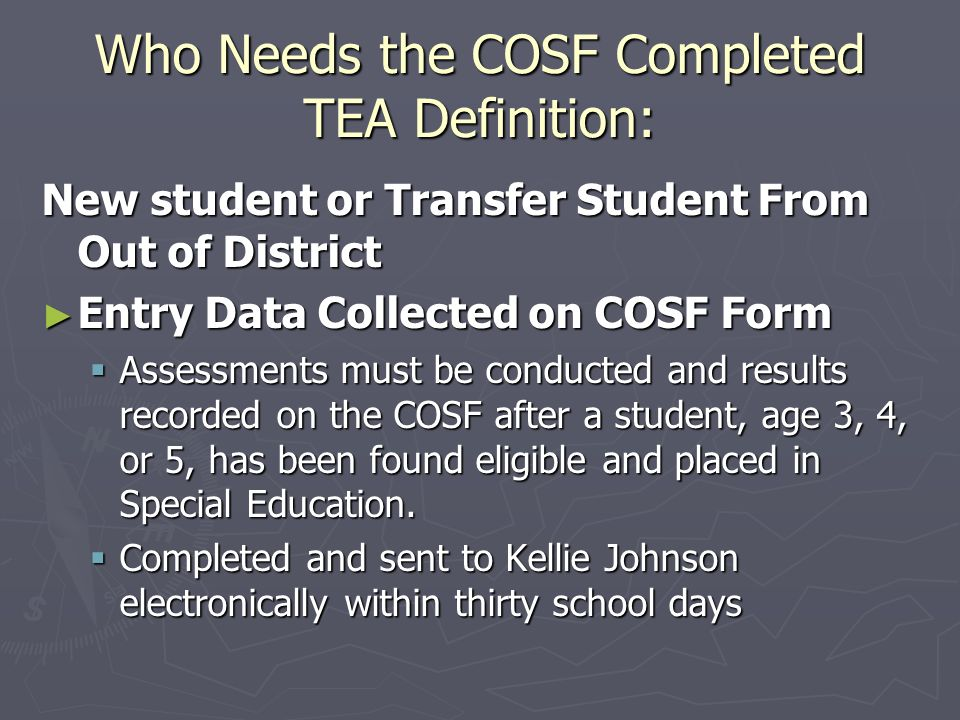 Who Needs the COSF Completed TEA Definition: New student or Transfer Student From Out of District Entry Data Collected on COSF Form Entry Data Collected on COSF Form Assessments must be conducted and results recorded on the COSF after a student, age 3, 4, or 5, has been found eligible and placed in Special Education.