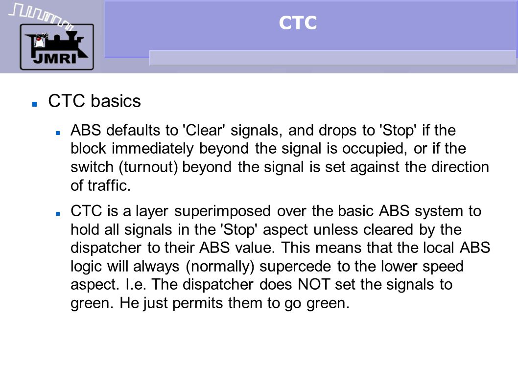 CTC CTC basics ABS defaults to 'Clear' signals, and drops to 'Stop' if the block immediately beyond the signal is occupied, or if the switch (turnout)