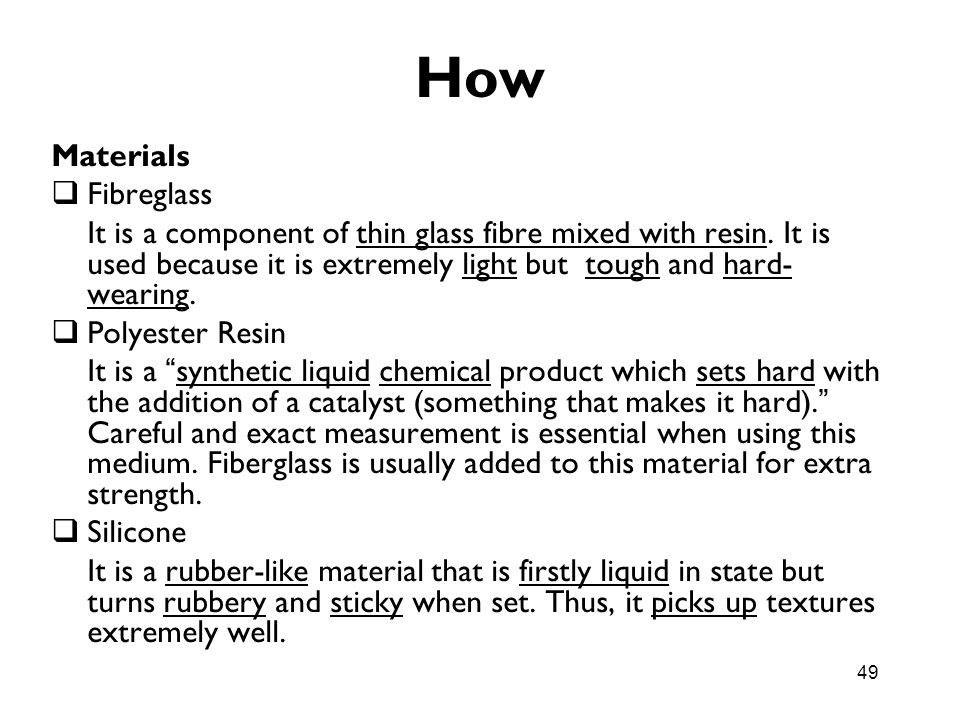 49 How Materials Fibreglass It is a component of thin glass fibre mixed with resin. It is used because it is extremely light but tough and hard- weari