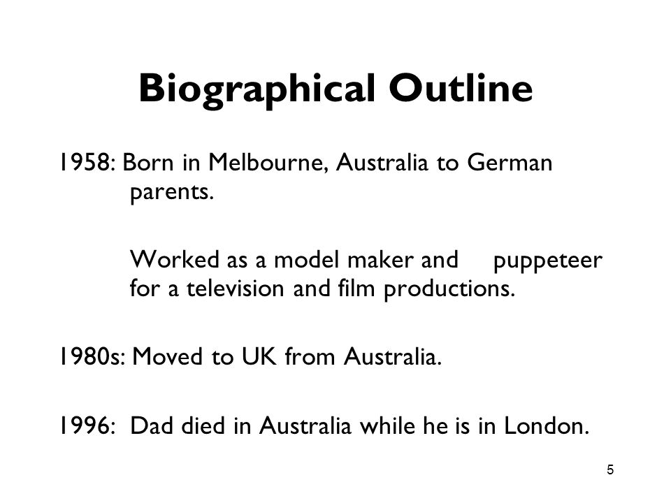 5 Biographical Outline 1958: Born in Melbourne, Australia to German parents. Worked as a model maker and puppeteer for a television and film productio