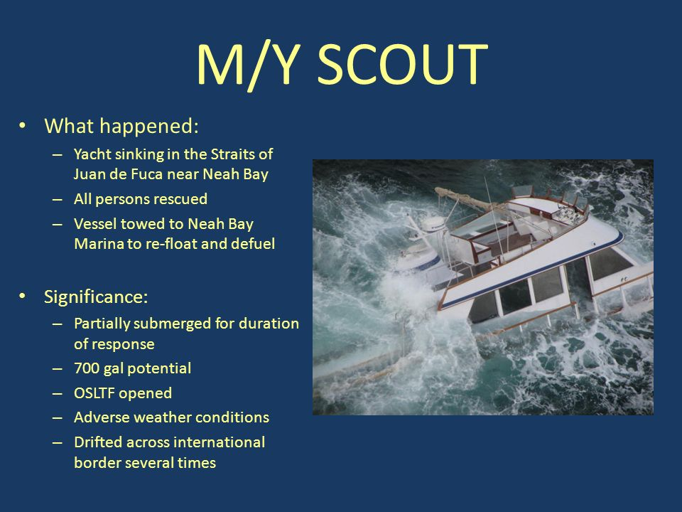 M/Y SCOUT What happened: – Yacht sinking in the Straits of Juan de Fuca near Neah Bay – All persons rescued – Vessel towed to Neah Bay Marina to re-float and defuel Significance: – Partially submerged for duration of response – 700 gal potential – OSLTF opened – Adverse weather conditions – Drifted across international border several times