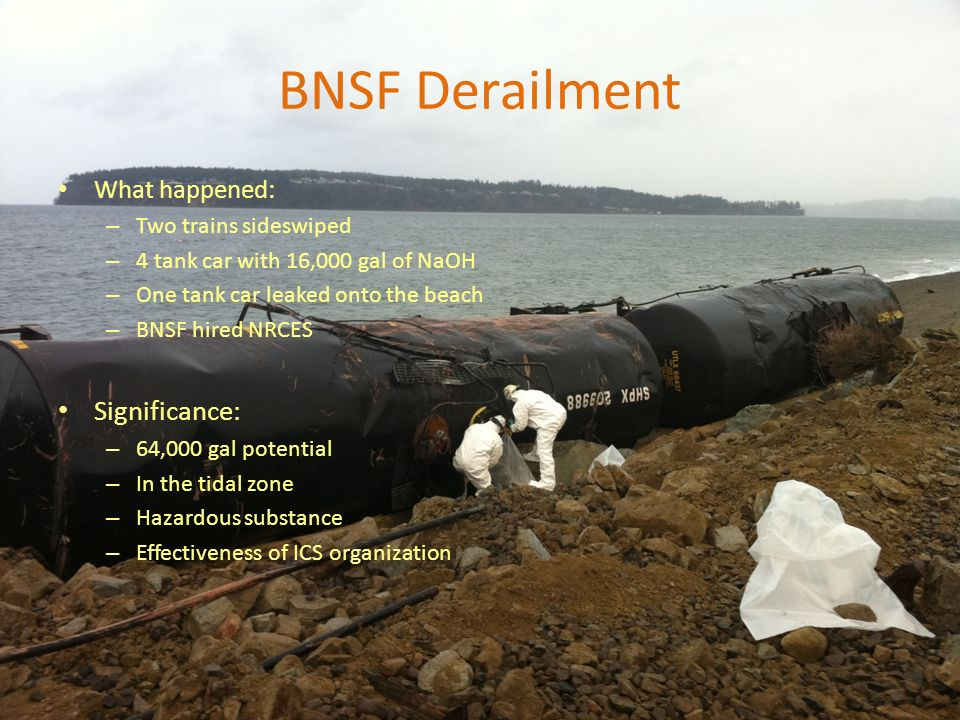 What happened: – Two trains sideswiped – 4 tank car with 16,000 gal of NaOH – One tank car leaked onto the beach – BNSF hired NRCES Significance: – 64,000 gal potential – In the tidal zone – Hazardous substance – Effectiveness of ICS organization