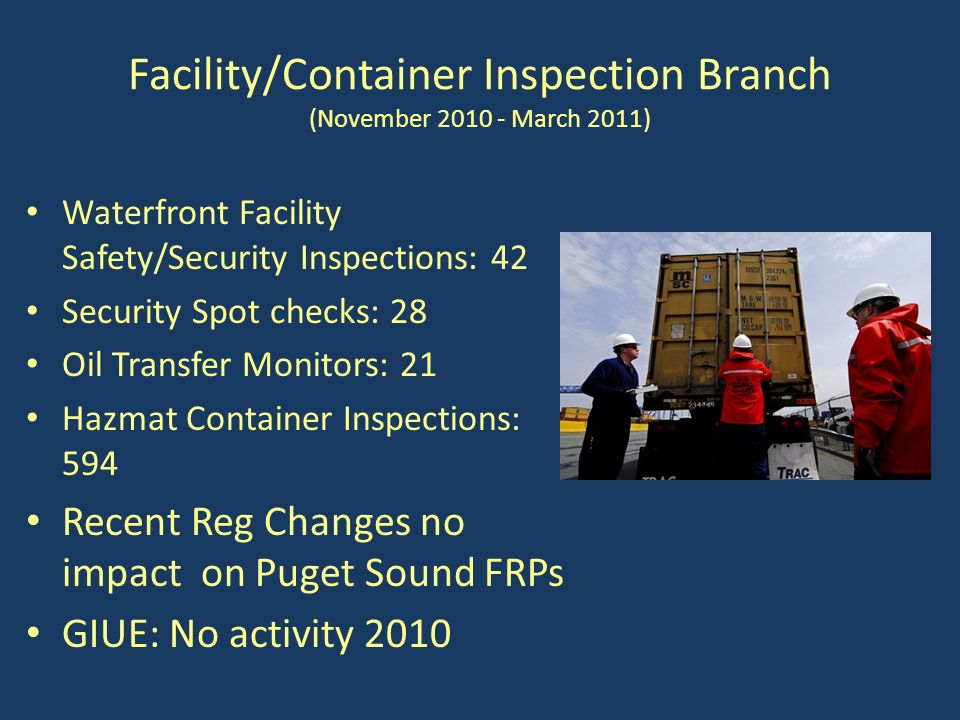 Facility/Container Inspection Branch (November 2010 - March 2011) Waterfront Facility Safety/Security Inspections: 42 Security Spot checks: 28 Oil Transfer Monitors: 21 Hazmat Container Inspections: 594 Recent Reg Changes no impact on Puget Sound FRPs GIUE: No activity 2010