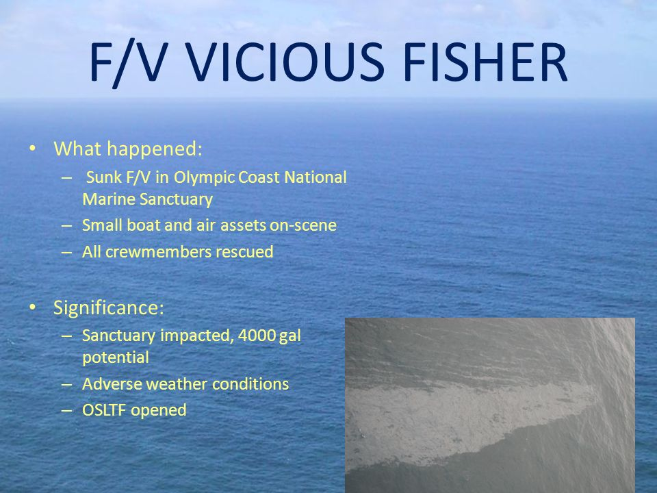 F/V VICIOUS FISHER What happened: – Sunk F/V in Olympic Coast National Marine Sanctuary – Small boat and air assets on-scene – All crewmembers rescued Significance: – Sanctuary impacted, 4000 gal potential – Adverse weather conditions – OSLTF opened