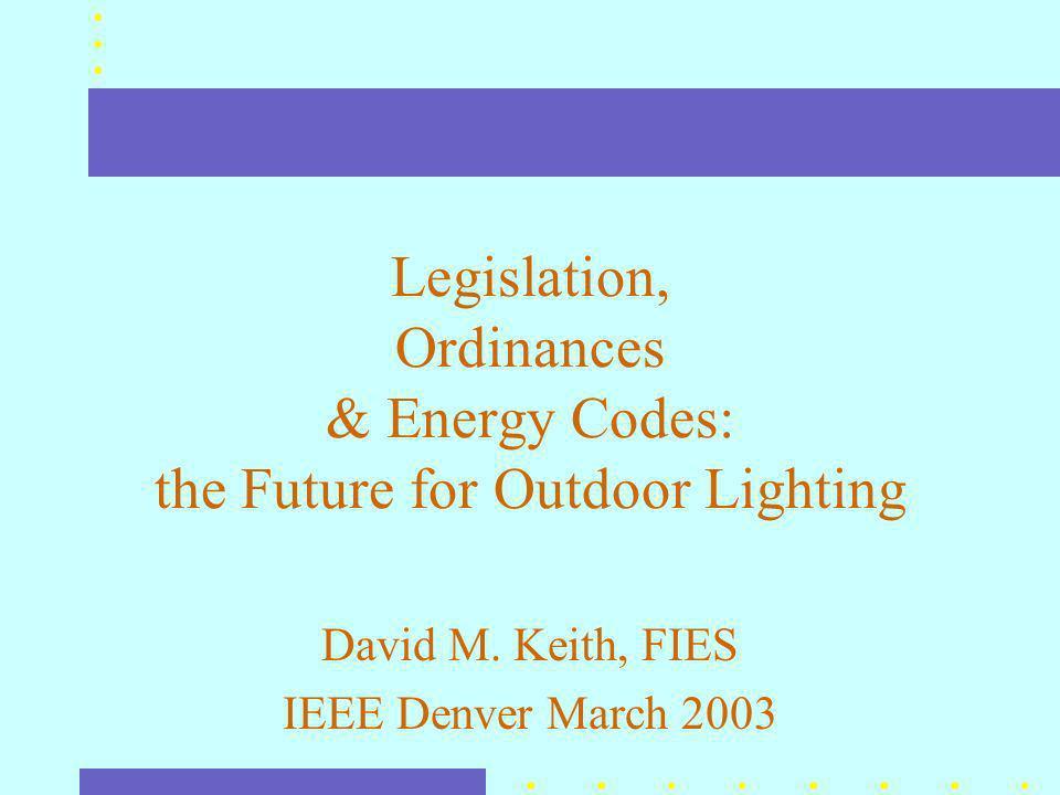 Legislation, Ordinances & Energy Codes: the Future for Outdoor Lighting David M.