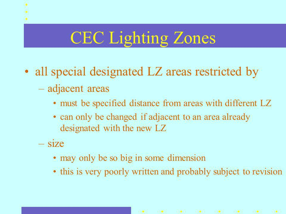 CEC Lighting Zones all special designated LZ areas restricted by –adjacent areas must be specified distance from areas with different LZ can only be changed if adjacent to an area already designated with the new LZ –size may only be so big in some dimension this is very poorly written and probably subject to revision