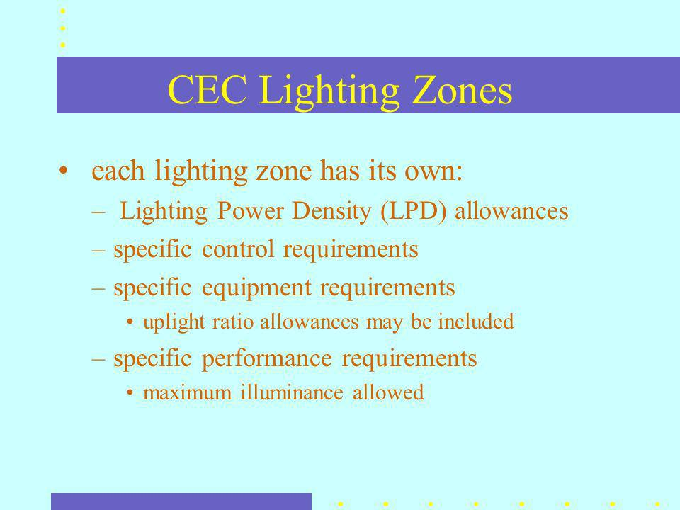 CEC Lighting Zones each lighting zone has its own: – Lighting Power Density (LPD) allowances –specific control requirements –specific equipment requirements uplight ratio allowances may be included –specific performance requirements maximum illuminance allowed