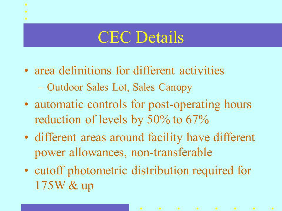 CEC Details area definitions for different activities –Outdoor Sales Lot, Sales Canopy automatic controls for post-operating hours reduction of levels by 50% to 67% different areas around facility have different power allowances, non-transferable cutoff photometric distribution required for 175W & up