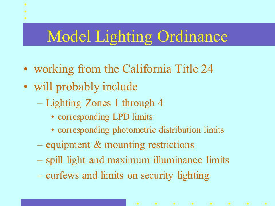 Model Lighting Ordinance working from the California Title 24 will probably include –Lighting Zones 1 through 4 corresponding LPD limits corresponding photometric distribution limits –equipment & mounting restrictions –spill light and maximum illuminance limits –curfews and limits on security lighting