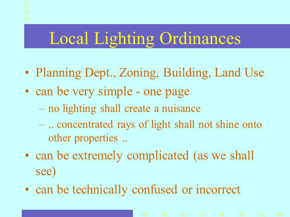 Local Lighting Ordinances Planning Dept., Zoning, Building, Land Use can be very simple - one page –no lighting shall create a nuisance –..